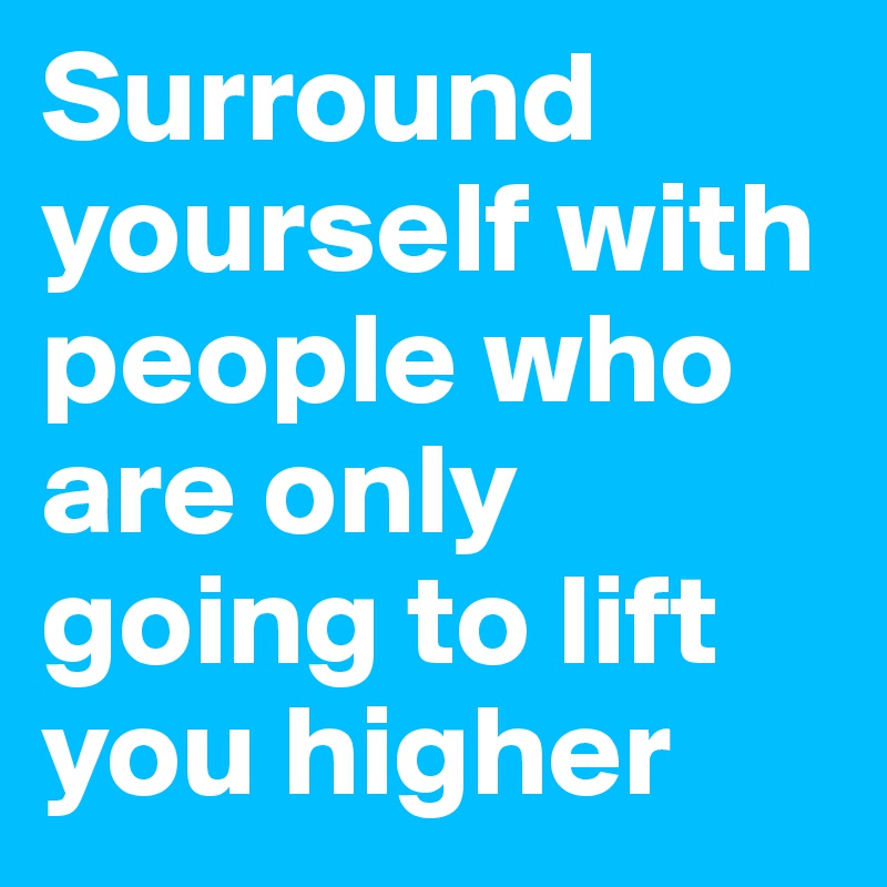 surround yourself with people who are only going to lift