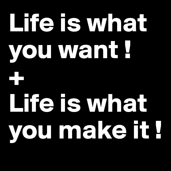 Life is what you want ! + Life is what you make it !