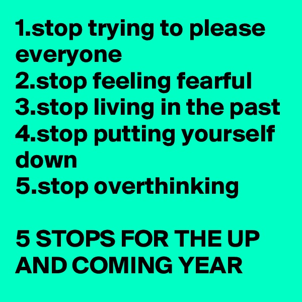 1.stop trying to please everyone 2.stop feeling fearful 3.stop living in the past 4.stop putting yourself down 5.stop overthinking  5 STOPS FOR THE UP AND COMING YEAR