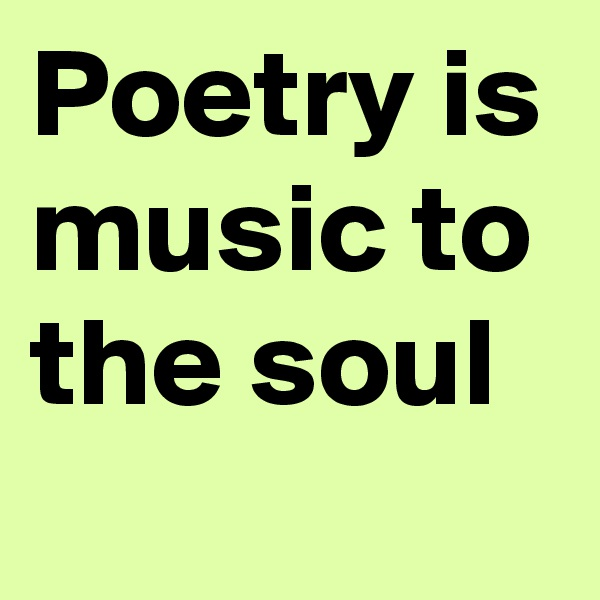 Poetry is music to the soul
