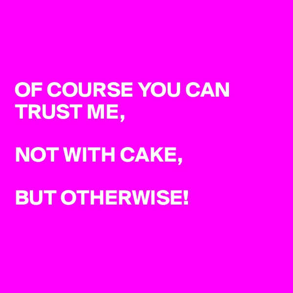 OF COURSE YOU CAN TRUST ME,  NOT WITH CAKE,  BUT OTHERWISE!