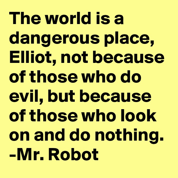The world is a dangerous place, Elliot, not because of those who do evil, but because of those who look on and do nothing. -Mr. Robot