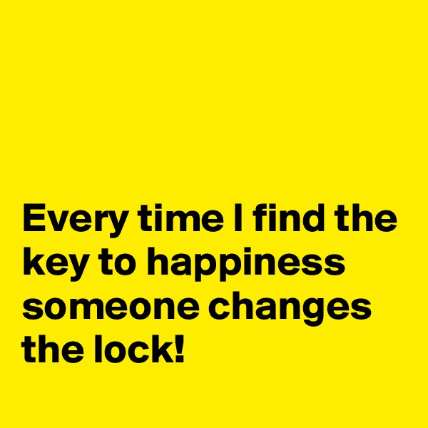 Every time I find the key to happiness someone changes the lock!