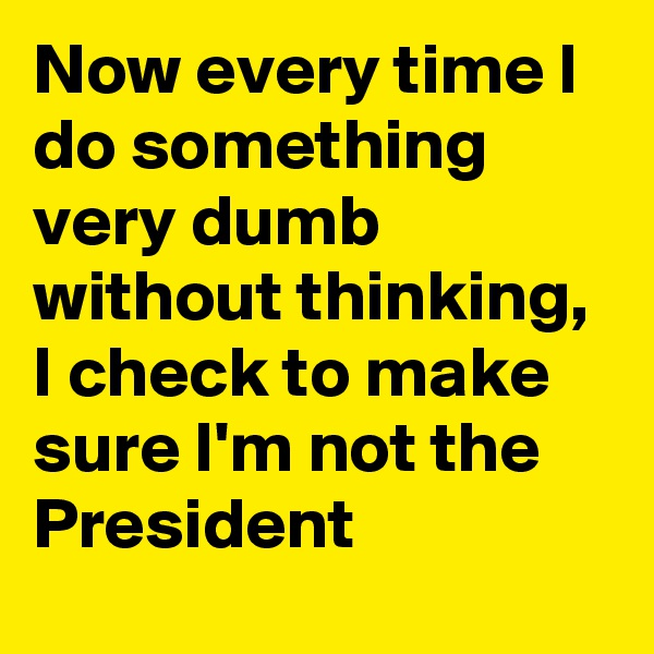 Now every time I do something very dumb without thinking, I check to make sure I'm not the President