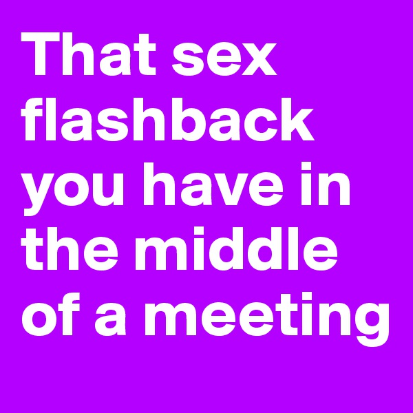 That sex flashback you have in the middle of a meeting