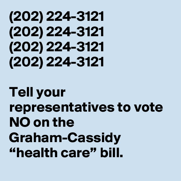 """(202) 224-3121 (202) 224-3121 (202) 224-3121 (202) 224-3121  Tell your representatives to vote NO on the Graham-Cassidy """"health care"""" bill."""