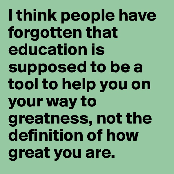 I think people have forgotten that education is supposed to be a tool to help you on your way to greatness, not the definition of how great you are.