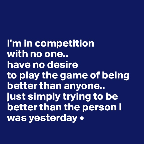 I'm in competition with no one.. have no desire to play the game of being better than anyone.. just simply trying to be better than the person I was yesterday •