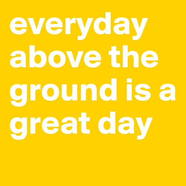 everyday above the  ground is a  great day