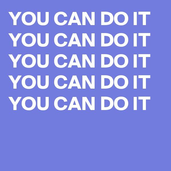 YOU CAN DO IT  YOU CAN DO IT  YOU CAN DO IT  YOU CAN DO IT  YOU CAN DO IT