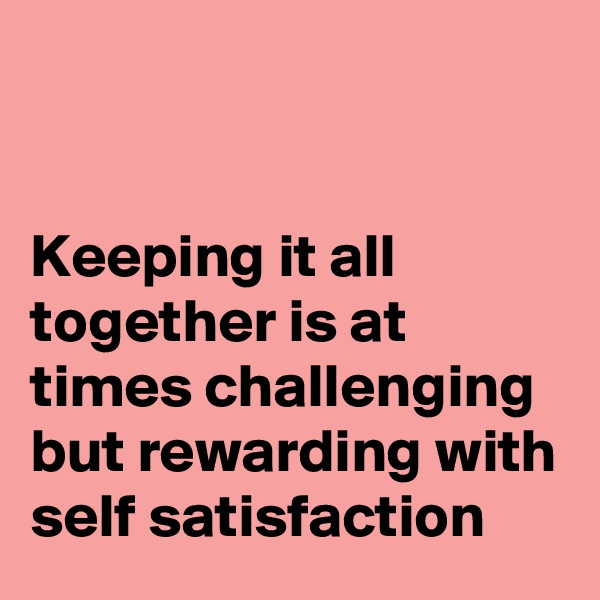 Keeping it all together is at times challenging but rewarding with self satisfaction