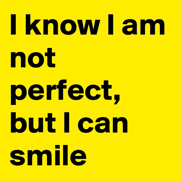 I know I am not perfect, but I can smile