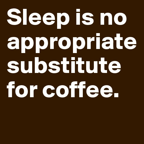 Sleep is no appropriate substitute for coffee.
