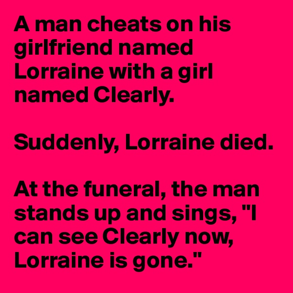 "A man cheats on his girlfriend named Lorraine with a girl named Clearly.  Suddenly, Lorraine died.  At the funeral, the man stands up and sings, ""I can see Clearly now, Lorraine is gone."""