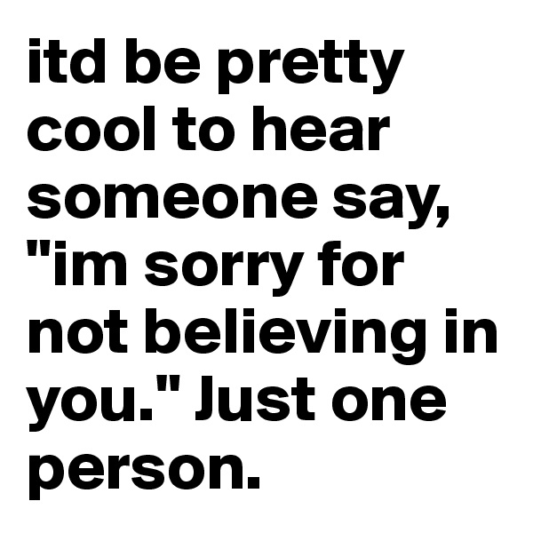 """itd be pretty cool to hear someone say, """"im sorry for not believing in you."""" Just one person."""