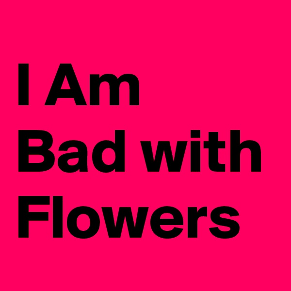 I Am Bad with Flowers