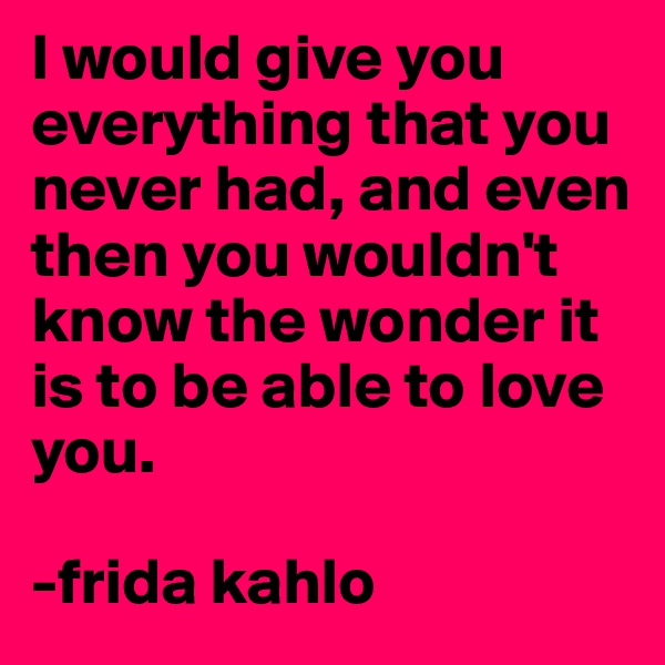 I would give you everything that you never had, and even then you wouldn't know the wonder it is to be able to love you.  -frida kahlo