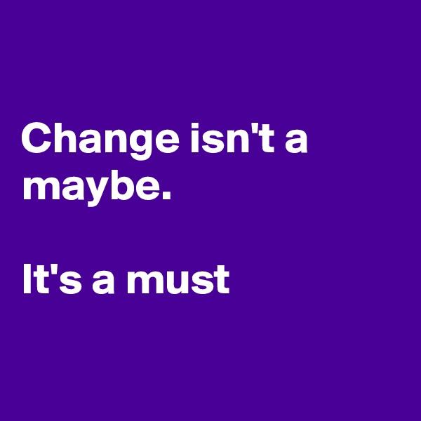 Change isn't a maybe.  It's a must
