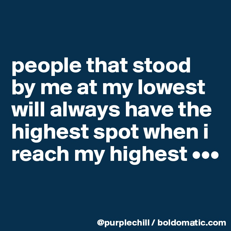 people that stood by me at my lowest will always have the highest spot when i reach my highest •••