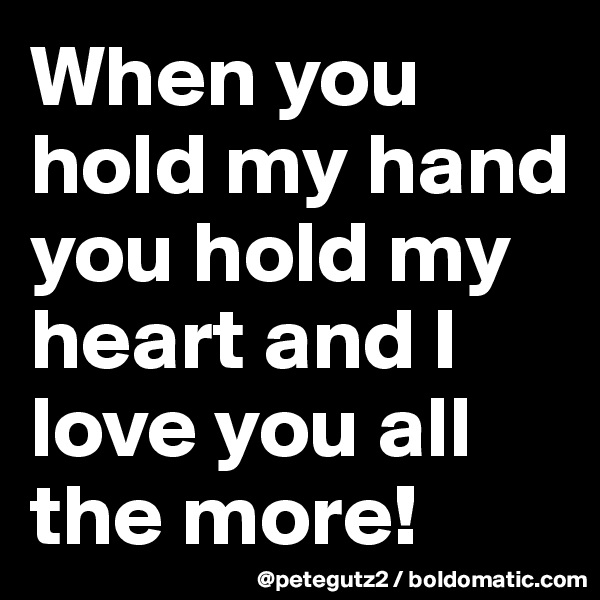 When you hold my hand you hold my heart and I love you all the more!