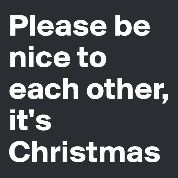 Please be nice to each other, it's Christmas