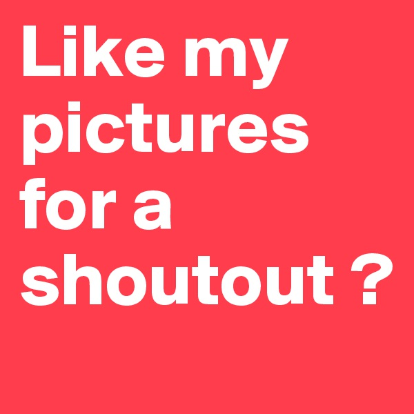 Like my pictures for a shoutout ?