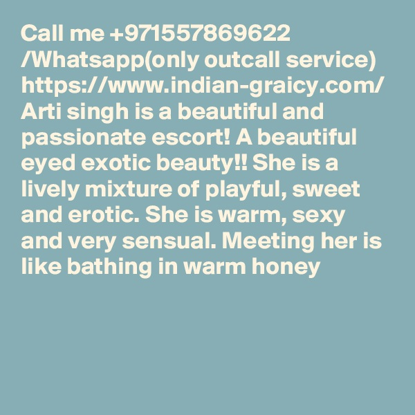 Call me +971557869622 /Whatsapp(only outcall service) https://www.indian-graicy.com/ Arti singh is a beautiful and passionate escort! A beautiful eyed exotic beauty!! She is a lively mixture of playful, sweet and erotic. She is warm, sexy and very sensual. Meeting her is like bathing in warm honey