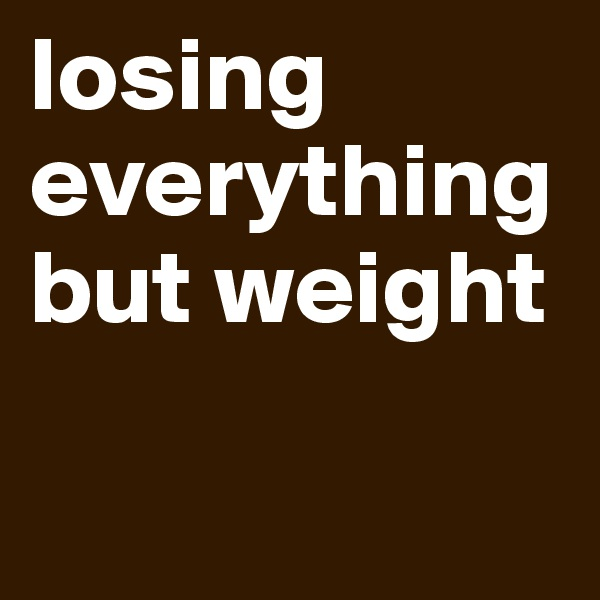 losing everything but weight