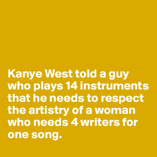 Kanye West told a guy who plays 14 instruments that he needs to respect the artistry of a woman who needs 4 writers for one song.