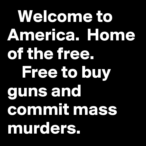 Welcome to America.  Home of the free.                Free to buy guns and commit mass murders.