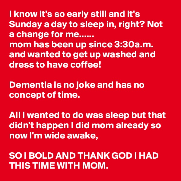 I know it's so early still and it's Sunday a day to sleep in, right? Not a change for me...... mom has been up since 3:30a.m. and wanted to get up washed and dress to have coffee!   Dementia is no joke and has no concept of time.  All I wanted to do was sleep but that didn't happen I did mom already so now I'm wide awake,  SO I BOLD AND THANK GOD I HAD THIS TIME WITH MOM.