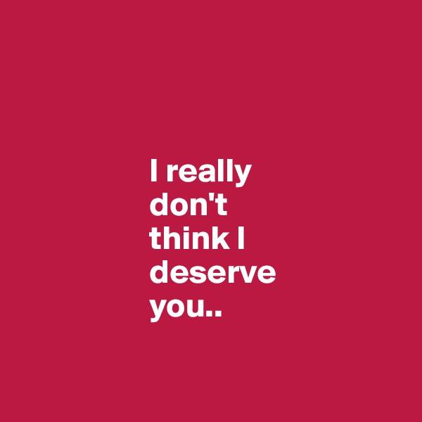 I really                     don't                     think I                     deserve                     you..