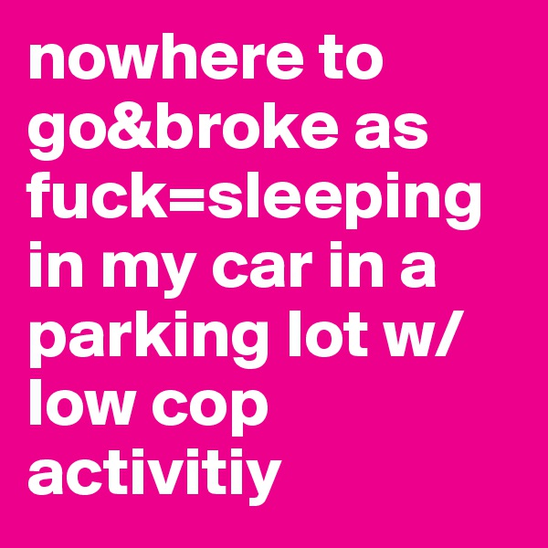 nowhere to go&broke as fuck=sleeping in my car in a parking lot w/low cop activitiy