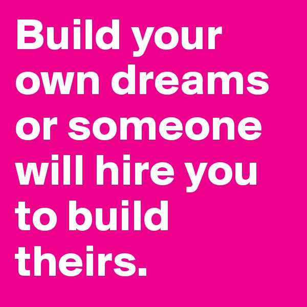 Build your own dreams or someone will hire you to build theirs.