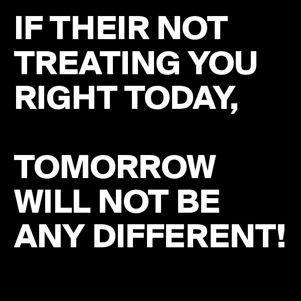 IF THEIR NOT TREATING YOU RIGHT TODAY,  TOMORROW WILL NOT BE ANY DIFFERENT!