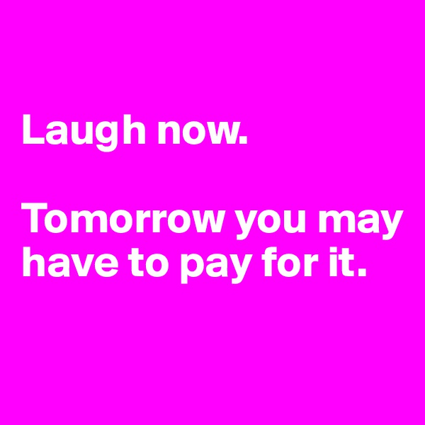 Laugh now.  Tomorrow you may have to pay for it.