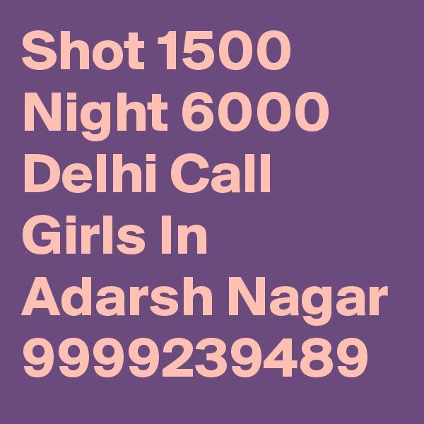 Shot 1500 Night 6000 Delhi Call Girls In Adarsh Nagar 9999239489