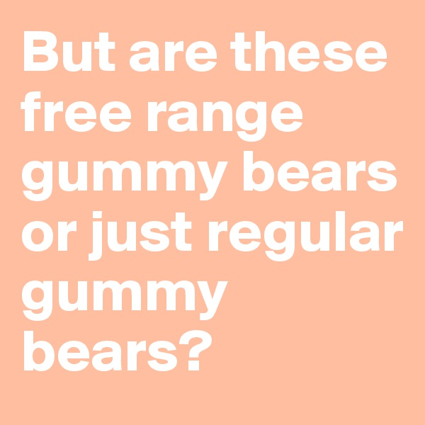 But are these free range gummy bears or just regular gummy bears?