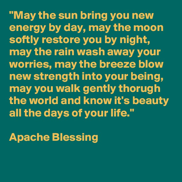 """""""May the sun bring you new energy by day, may the moon softly restore you by night, may the rain wash away your worries, may the breeze blow new strength into your being, may you walk gently thorugh the world and know it's beauty all the days of your life.""""  Apache Blessing"""
