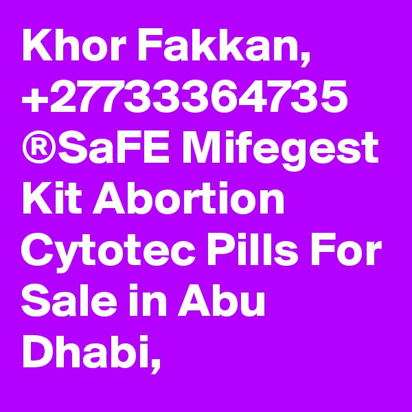 Khor Fakkan, +27733364735 ®SaFE Mifegest Kit Abortion Cytotec Pills For Sale in Abu Dhabi,