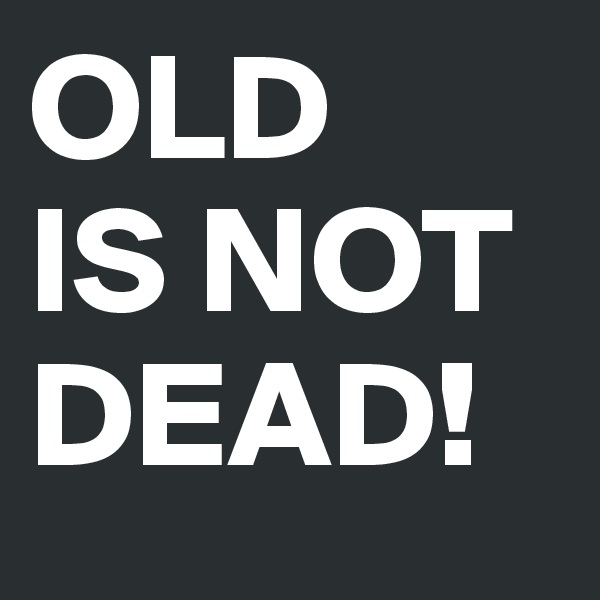 OLD IS NOT DEAD!