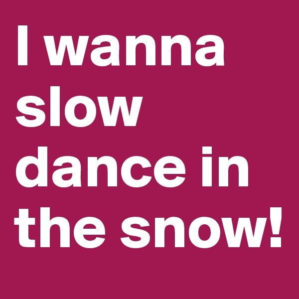 I wanna slow dance in the snow!