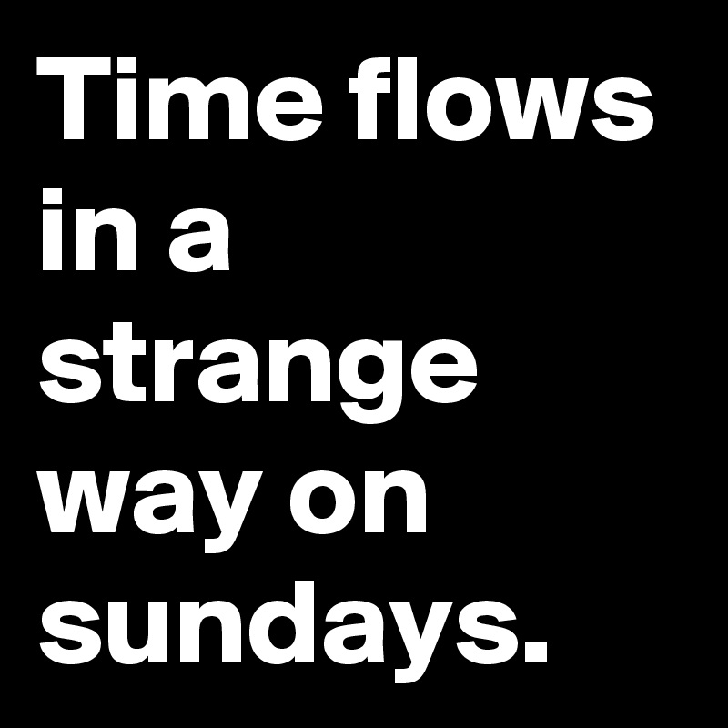 Time flows in a strange way on sundays.