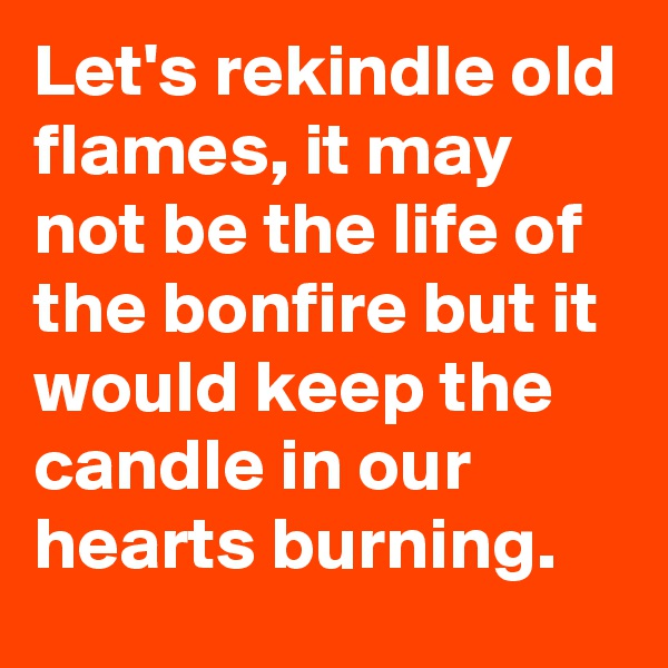 Let's rekindle old flames, it may not be the life of the bonfire but it would keep the candle in our hearts burning.