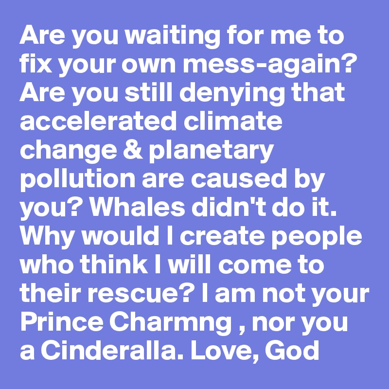 Are you waiting for me to fix your own mess-again?Are you still denying that accelerated climate change & planetary  pollution are caused by you? Whales didn't do it. Why would I create people who think I will come to their rescue? I am not your Prince Charmng , nor you a Cinderalla. Love, God