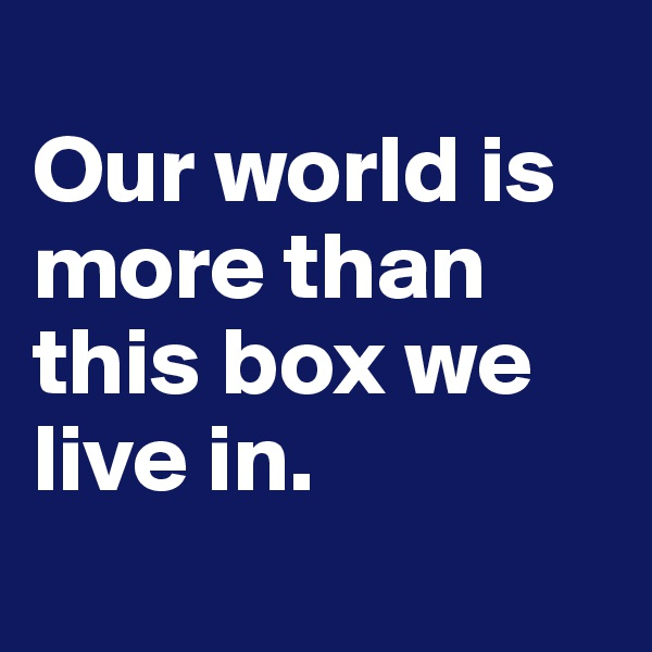 Our world is more than this box we live in.