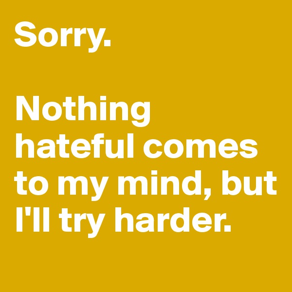 Sorry.   Nothing hateful comes to my mind, but I'll try harder.