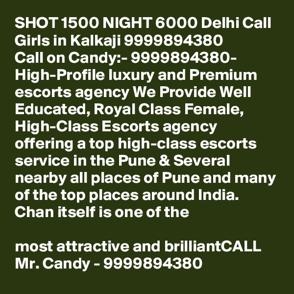 SHOT 1500 NIGHT 6000 Delhi Call Girls in Kalkaji 9999894380 Call on Candy:- 9999894380- High-Profile luxury and Premium escorts agency We Provide Well Educated, Royal Class Female, High-Class Escorts agency offering a top high-class escorts service in the Pune & Several nearby all places of Pune and many of the top places around India. Chan itself is one of the  most attractive and brilliantCALL Mr. Candy - 9999894380