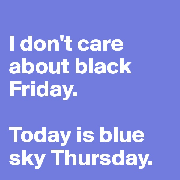 I don't care about black Friday.  Today is blue sky Thursday.
