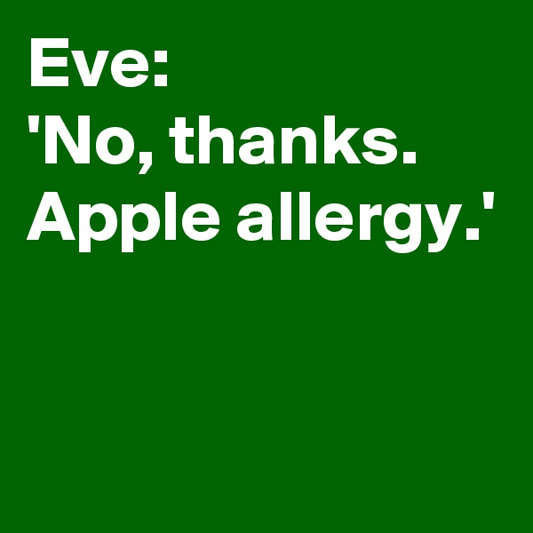 Eve: 'No, thanks.  Apple allergy.'